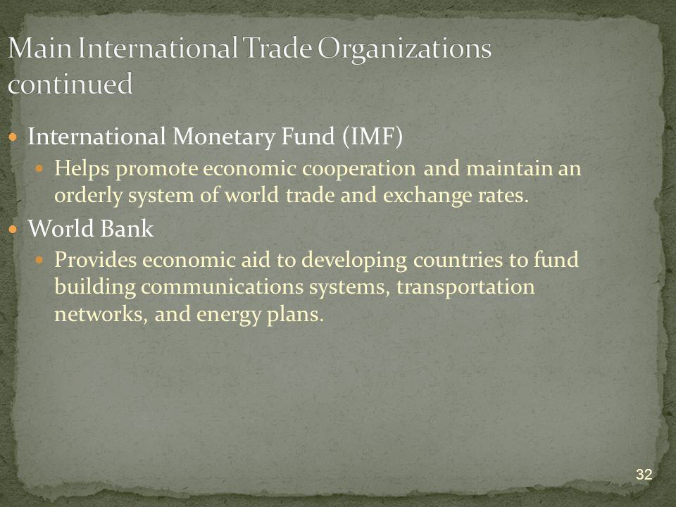 32 International Monetary Fund (IMF) Helps promote economic cooperation and maintain an orderly system of world trade and exchange rates.