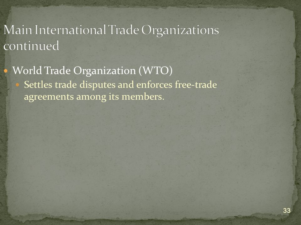 33 World Trade Organization (WTO) Settles trade disputes and enforces free-trade agreements among its members.