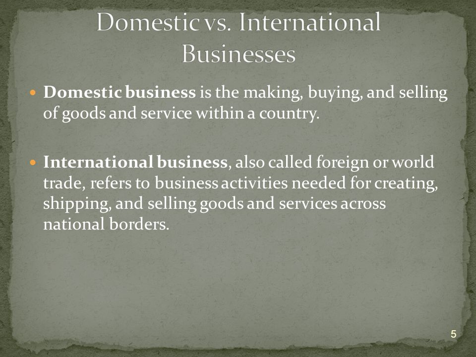 Domestic business is the making, buying, and selling of goods and service within a country.