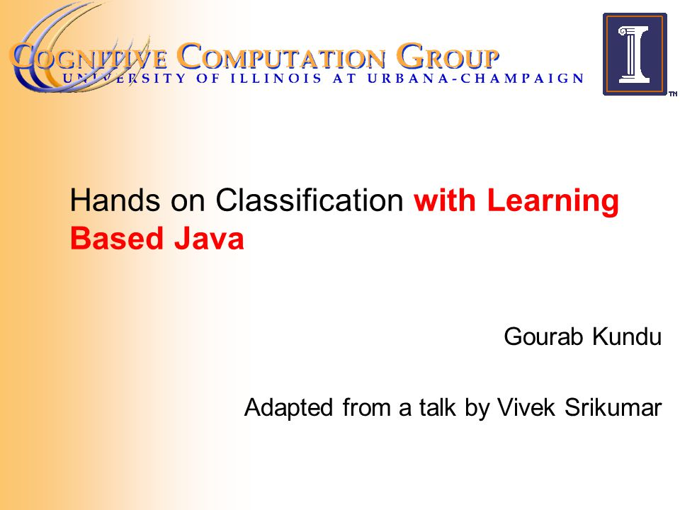 Hands on Classification with Learning Based Java Gourab Kundu Adapted from a talk by Vivek Srikumar
