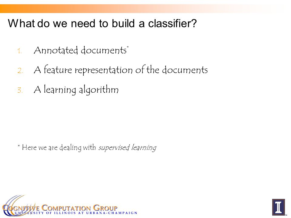 What do we need to build a classifier? 1. Annotated documents * 2. A feature representation of the documents 3. A learning algorithm * Here we are dea