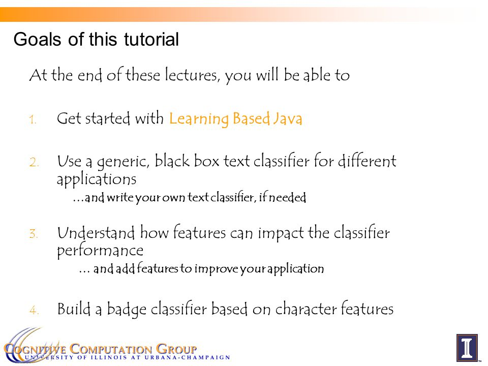 Goals of this tutorial At the end of these lectures, you will be able to 1. Get started with Learning Based Java 2. Use a generic, black box text clas