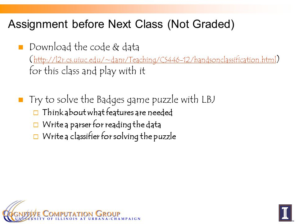 Assignment before Next Class (Not Graded) Download the code & data ( http://l2r.cs.uiuc.edu/~danr/Teaching/CS446-12/handsonclassification.html ) for t