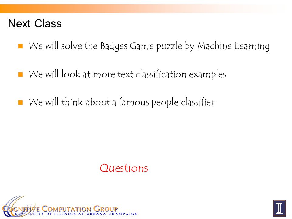 Next Class We will solve the Badges Game puzzle by Machine Learning We will look at more text classification examples We will think about a famous peo