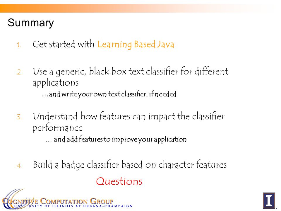 Summary 1. Get started with Learning Based Java 2. Use a generic, black box text classifier for different applications …and write your own text classi