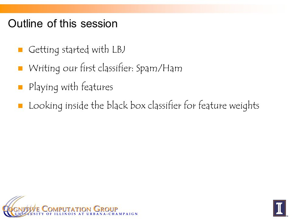 Outline of this session Getting started with LBJ Writing our first classifier: Spam/Ham Playing with features Looking inside the black box classifier for feature weights