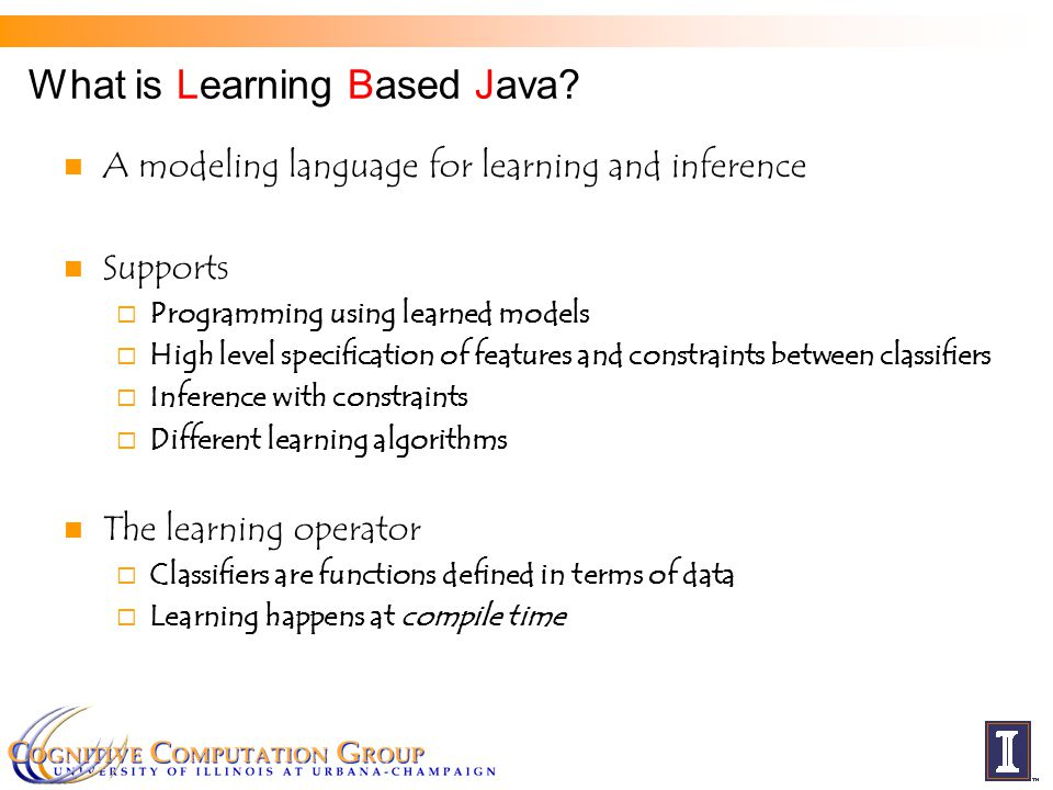 What is Learning Based Java? A modeling language for learning and inference Supports  Programming using learned models  High level specification of