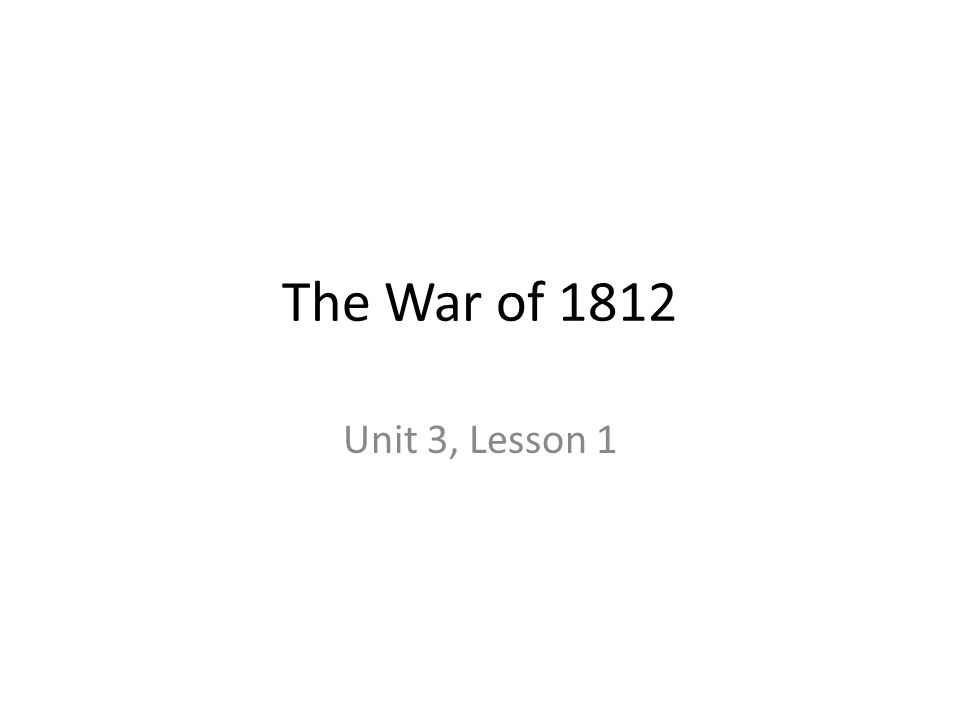 The War of 1812 Unit 3, Lesson 1