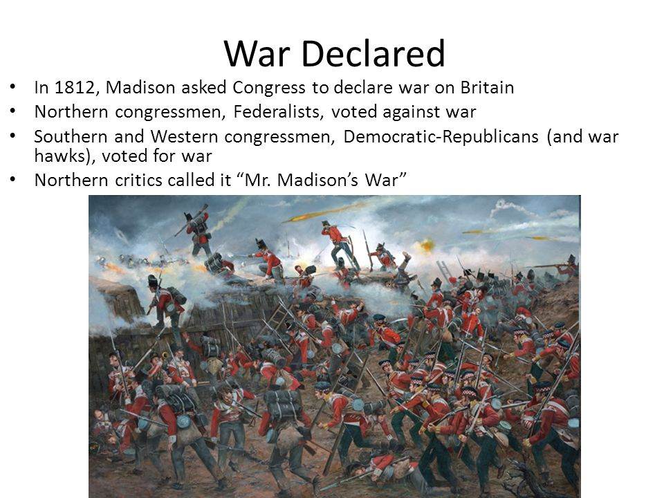 War Declared In 1812, Madison asked Congress to declare war on Britain Northern congressmen, Federalists, voted against war Southern and Western congressmen, Democratic-Republicans (and war hawks), voted for war Northern critics called it Mr.