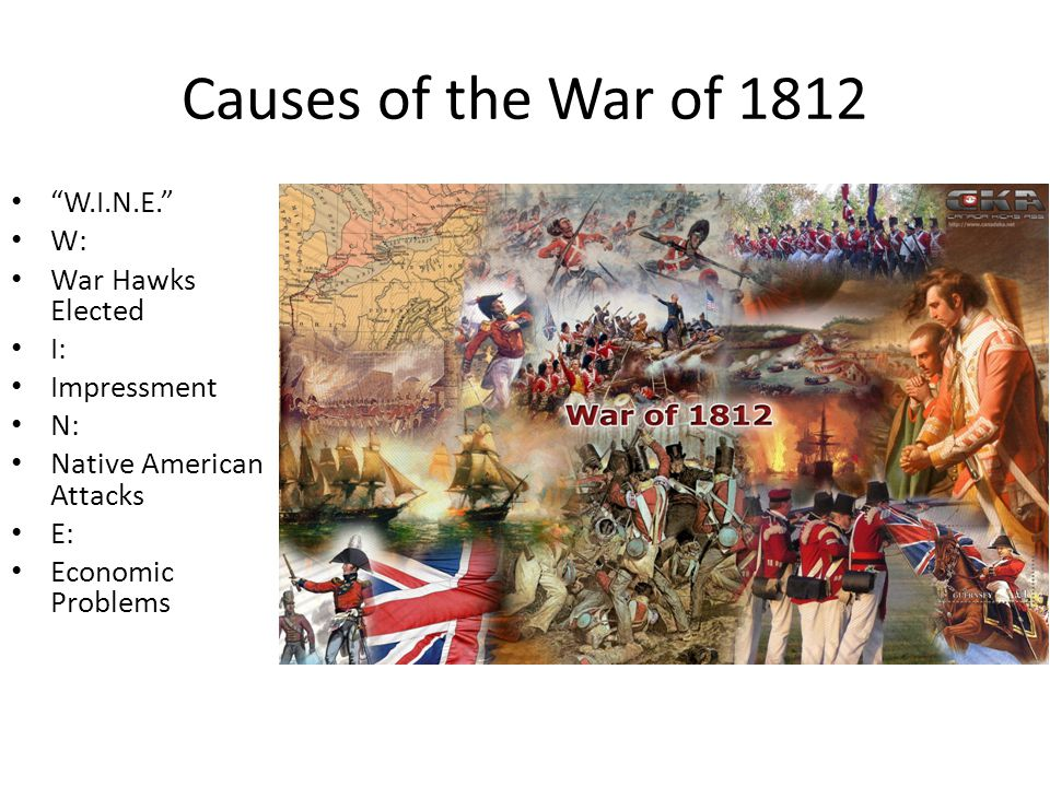 "Causes of the War of 1812 ""W.I.N.E."" W: War Hawks Elected I: Impressment N: Native American Attacks E: Economic Problems"
