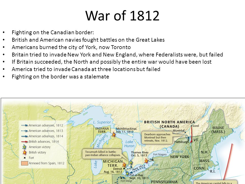 War of 1812 Fighting on the Canadian border: British and American navies fought battles on the Great Lakes Americans burned the city of York, now Toro