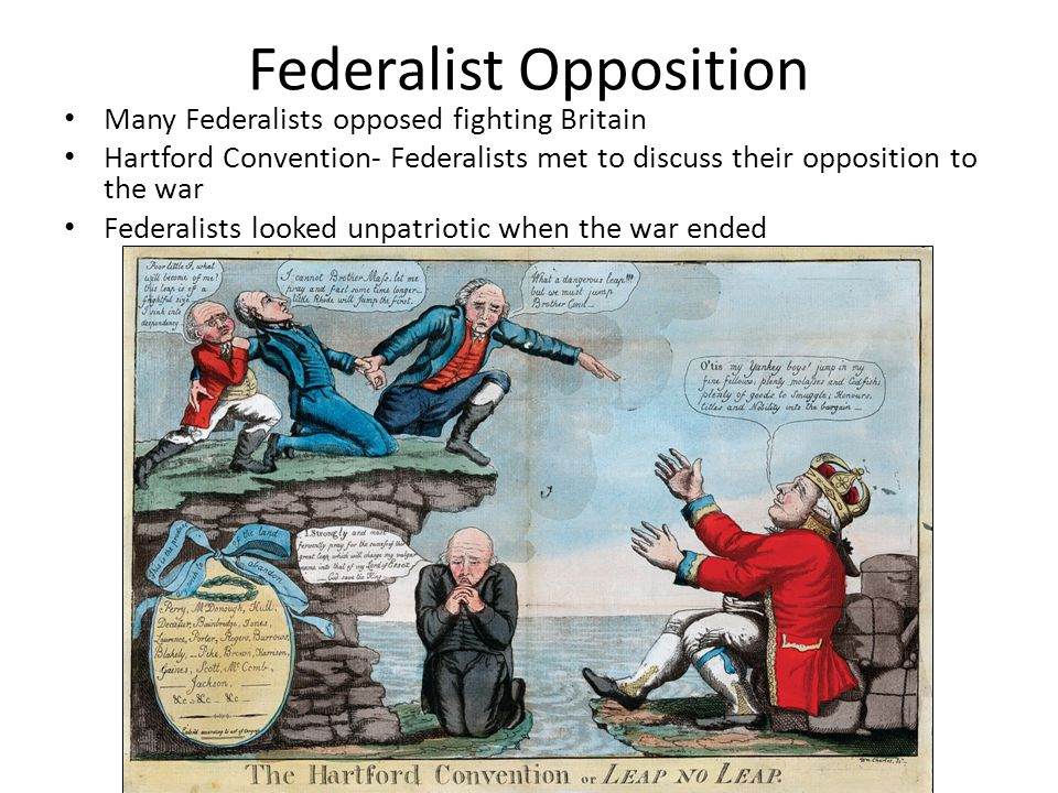 Federalist Opposition Many Federalists opposed fighting Britain Hartford Convention- Federalists met to discuss their opposition to the war Federalists looked unpatriotic when the war ended