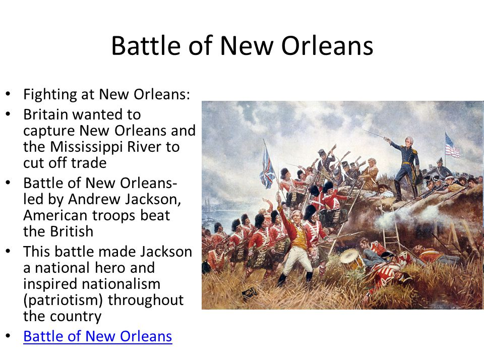 Battle of New Orleans Fighting at New Orleans: Britain wanted to capture New Orleans and the Mississippi River to cut off trade Battle of New Orleans- led by Andrew Jackson, American troops beat the British This battle made Jackson a national hero and inspired nationalism (patriotism) throughout the country Battle of New Orleans