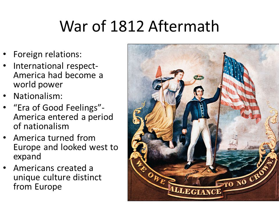 "War of 1812 Aftermath Foreign relations: International respect- America had become a world power Nationalism: ""Era of Good Feelings""- America entered"