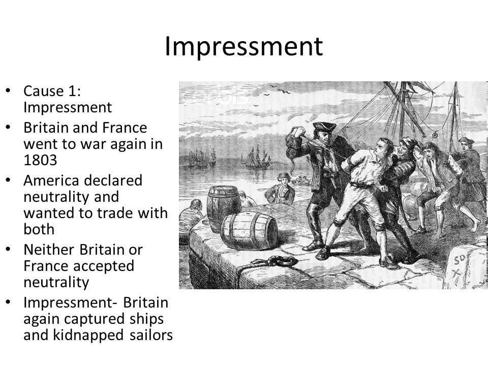 Impressment Cause 1: Impressment Britain and France went to war again in 1803 America declared neutrality and wanted to trade with both Neither Britai