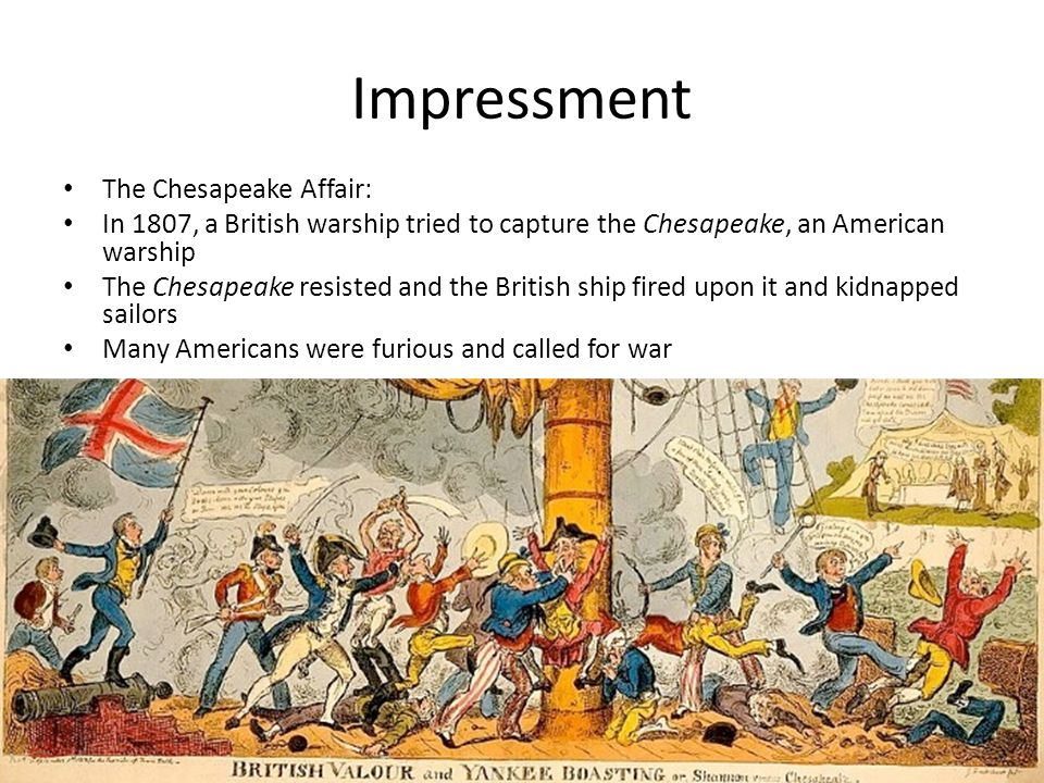 Impressment The Chesapeake Affair: In 1807, a British warship tried to capture the Chesapeake, an American warship The Chesapeake resisted and the British ship fired upon it and kidnapped sailors Many Americans were furious and called for war