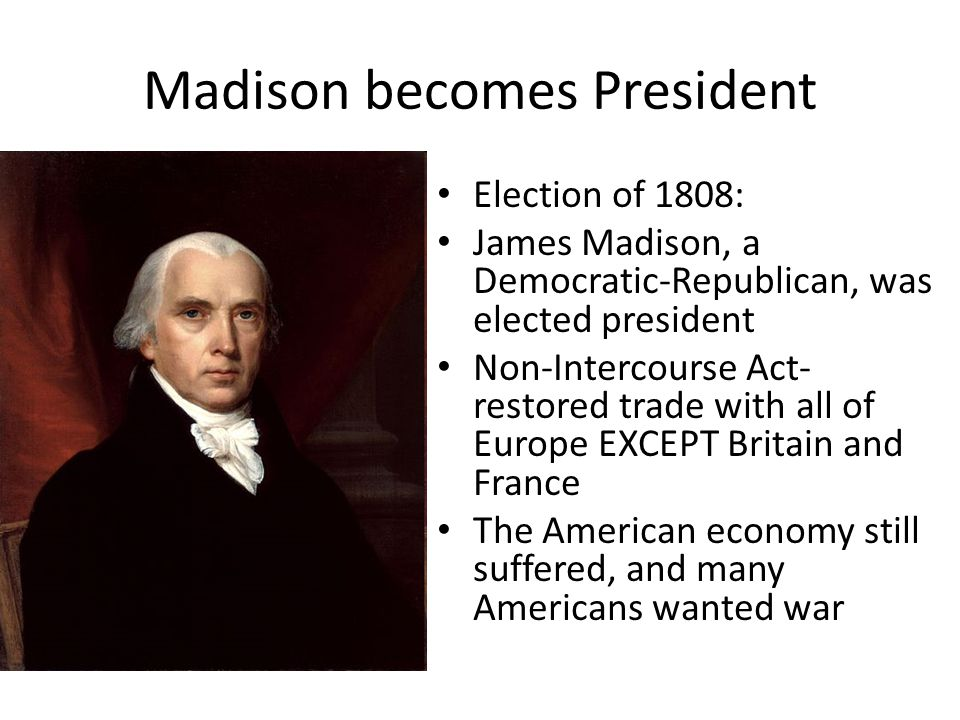 Madison becomes President Election of 1808: James Madison, a Democratic-Republican, was elected president Non-Intercourse Act- restored trade with all
