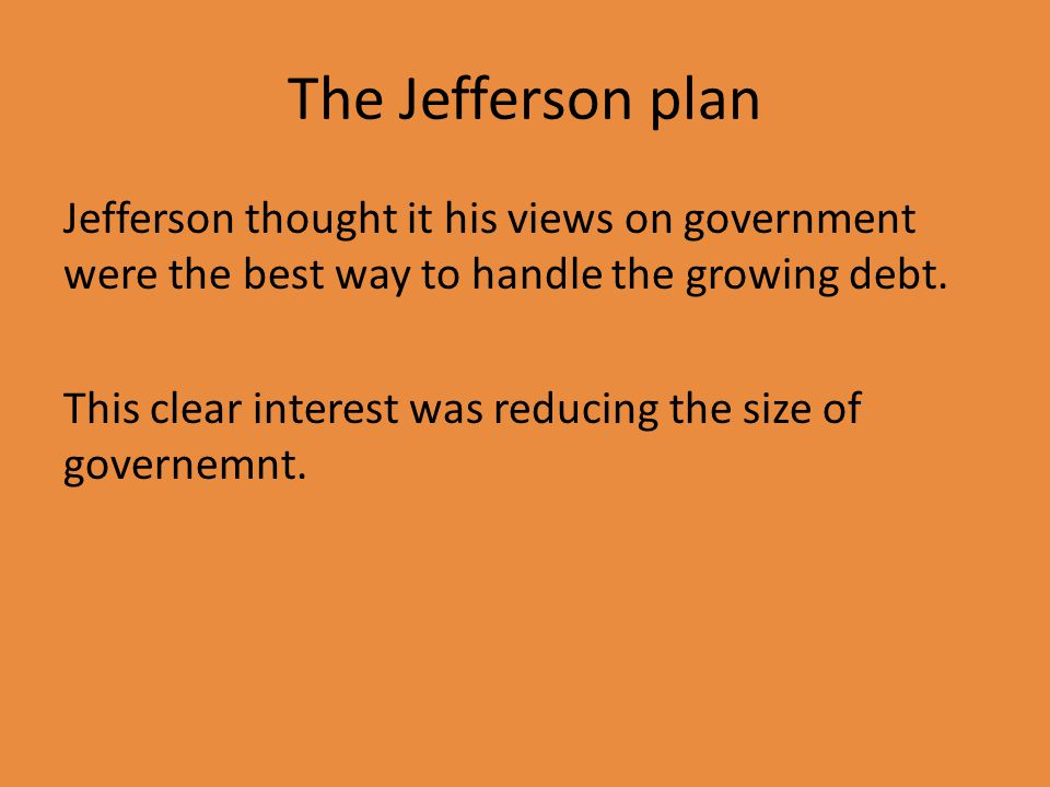 The Jefferson plan Jefferson thought it his views on government were the best way to handle the growing debt.