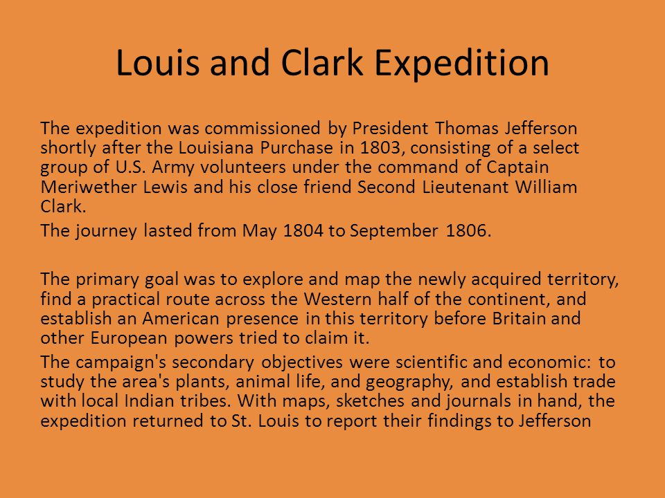 Louis and Clark Expedition The expedition was commissioned by President Thomas Jefferson shortly after the Louisiana Purchase in 1803, consisting of a select group of U.S.