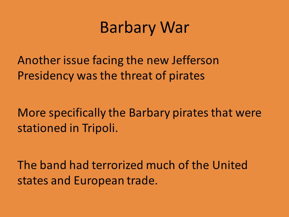 Barbary War Another issue facing the new Jefferson Presidency was the threat of pirates More specifically the Barbary pirates that were stationed in Tripoli.