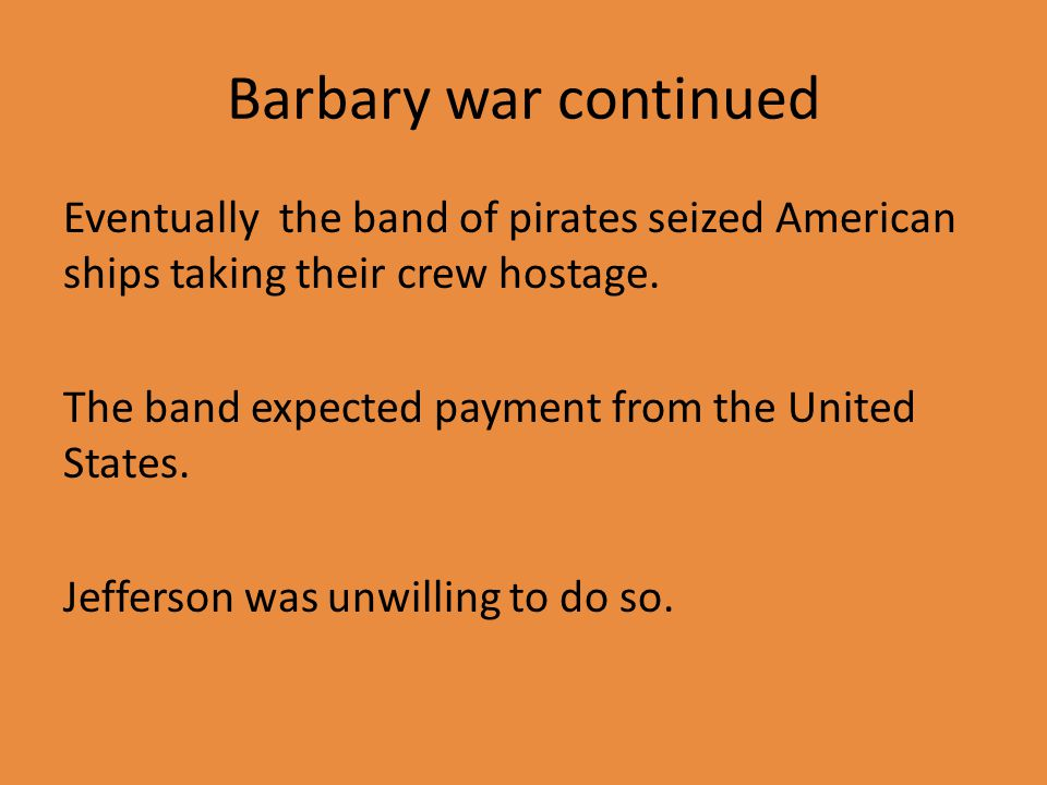 Barbary war continued Eventually the band of pirates seized American ships taking their crew hostage.