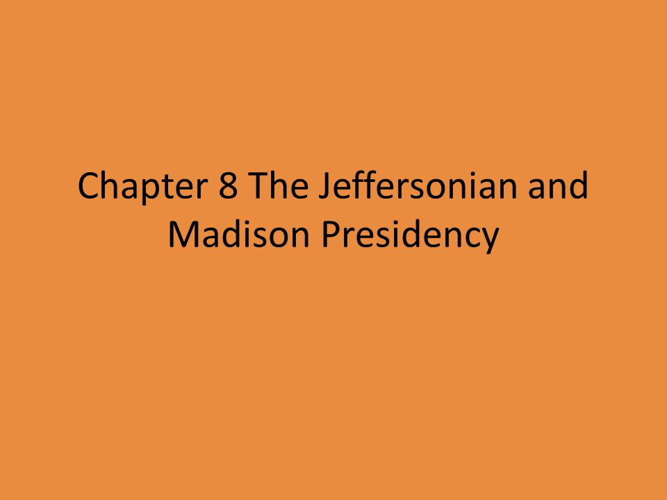 Chapter 8 The Jeffersonian and Madison Presidency