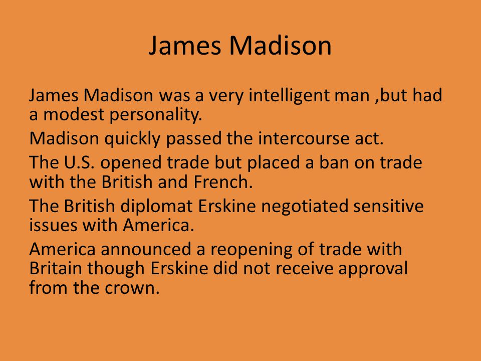 James Madison James Madison was a very intelligent man,but had a modest personality.