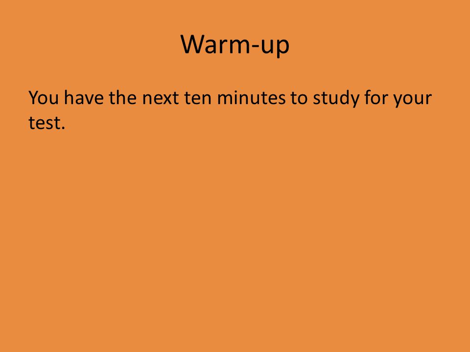 Warm-up You have the next ten minutes to study for your test.
