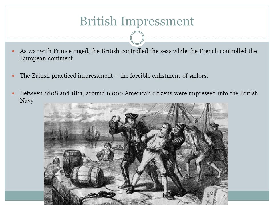 British Impressment As war with France raged, the British controlled the seas while the French controlled the European continent.