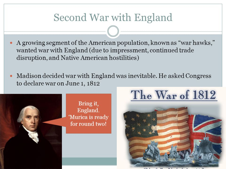 Second War with England A growing segment of the American population, known as war hawks, wanted war with England (due to impressment, continued trade disruption, and Native American hostilities) Madison decided war with England was inevitable.