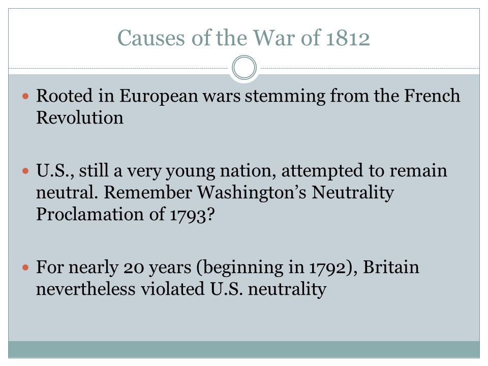 Causes of the War of 1812 Rooted in European wars stemming from the French Revolution U.S., still a very young nation, attempted to remain neutral. Re