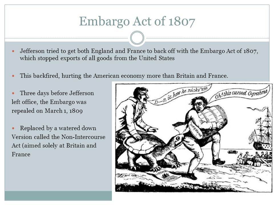 Embargo Act of 1807 Jefferson tried to get both England and France to back off with the Embargo Act of 1807, which stopped exports of all goods from the United States This backfired, hurting the American economy more than Britain and France.