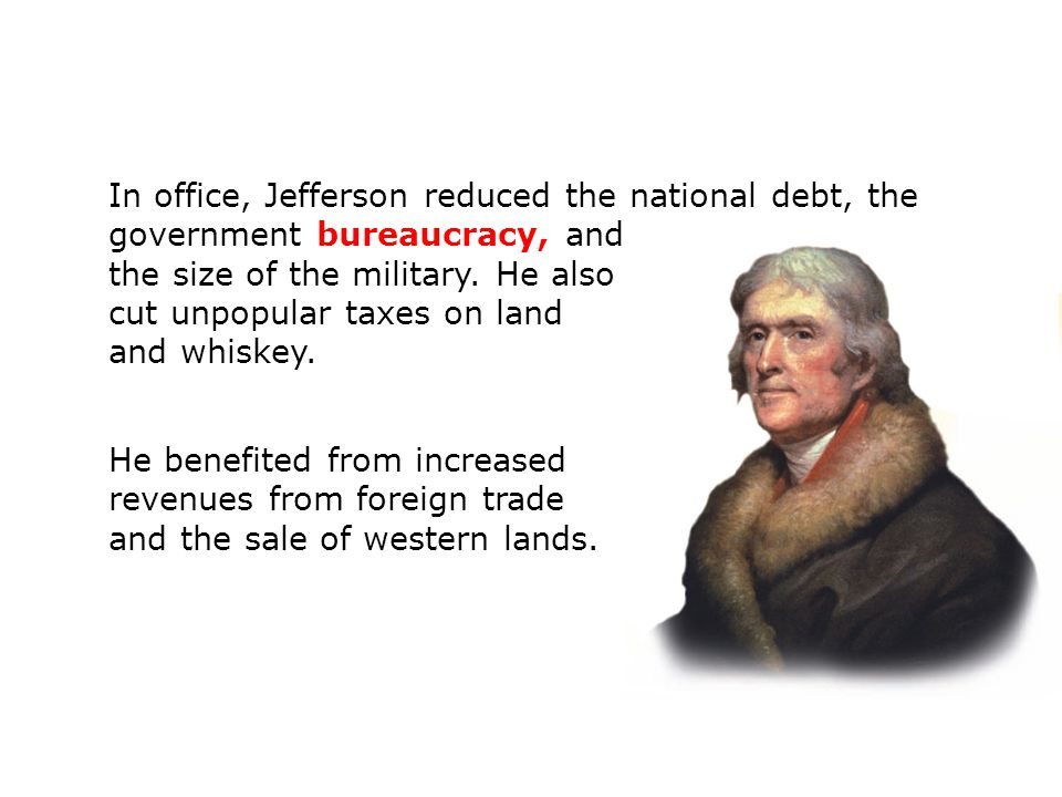 In office, Jefferson reduced the national debt, the government bureaucracy, and the size of the military. He also cut unpopular taxes on land and whis