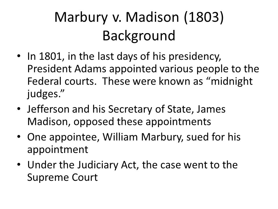 Marbury v. Madison (1803) Background In 1801, in the last days of his presidency, President Adams appointed various people to the Federal courts. Thes