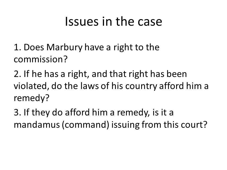 Issues in the case 1. Does Marbury have a right to the commission? 2. If he has a right, and that right has been violated, do the laws of his country