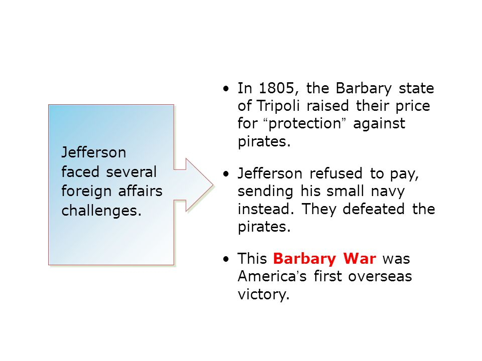 """Jefferson faced several foreign affairs challenges. In 1805, the Barbary state of Tripoli raised their price for """"protection"""" against pirates. Jeffers"""