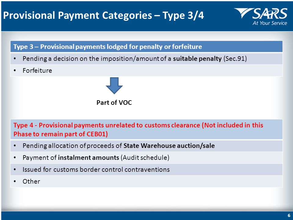 Provisional Payment Categories – Type 3/4 6 Type 3 – Provisional payments lodged for penalty or forfeiture Pending a decision on the imposition/amount of a suitable penalty (Sec.91) Forfeiture Type 4 - Provisional payments unrelated to customs clearance (Not included in this Phase to remain part of CEB01) Pending allocation of proceeds of State Warehouse auction/sale Payment of instalment amounts (Audit schedule) Issued for customs border control contraventions Other Part of VOC
