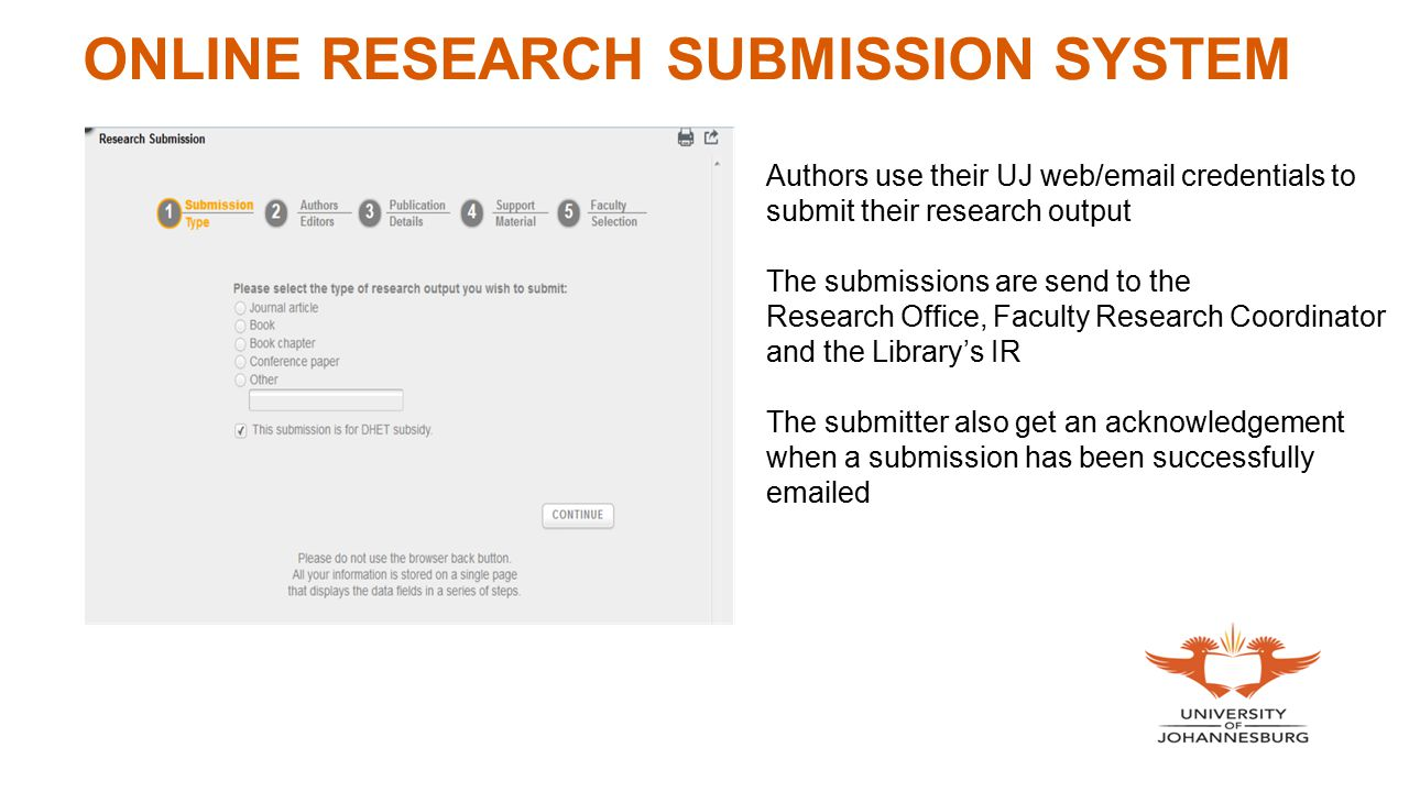 ONLINE RESEARCH SUBMISSION SYSTEM Authors use their UJ web/email credentials to submit their research output The submissions are send to the Research