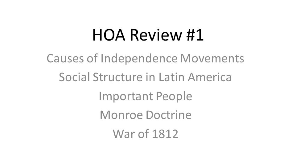 HOA Review #1 Causes of Independence Movements Social Structure in Latin America Important People Monroe Doctrine War of 1812