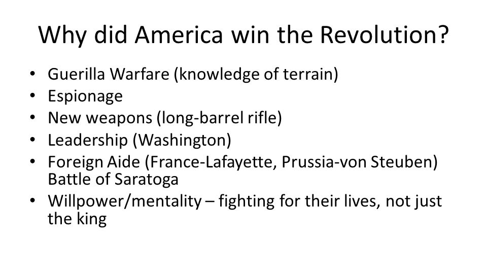 Why did America win the Revolution? Guerilla Warfare (knowledge of terrain) Espionage New weapons (long-barrel rifle) Leadership (Washington) Foreign