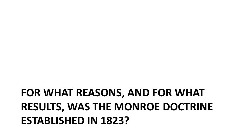 FOR WHAT REASONS, AND FOR WHAT RESULTS, WAS THE MONROE DOCTRINE ESTABLISHED IN 1823?