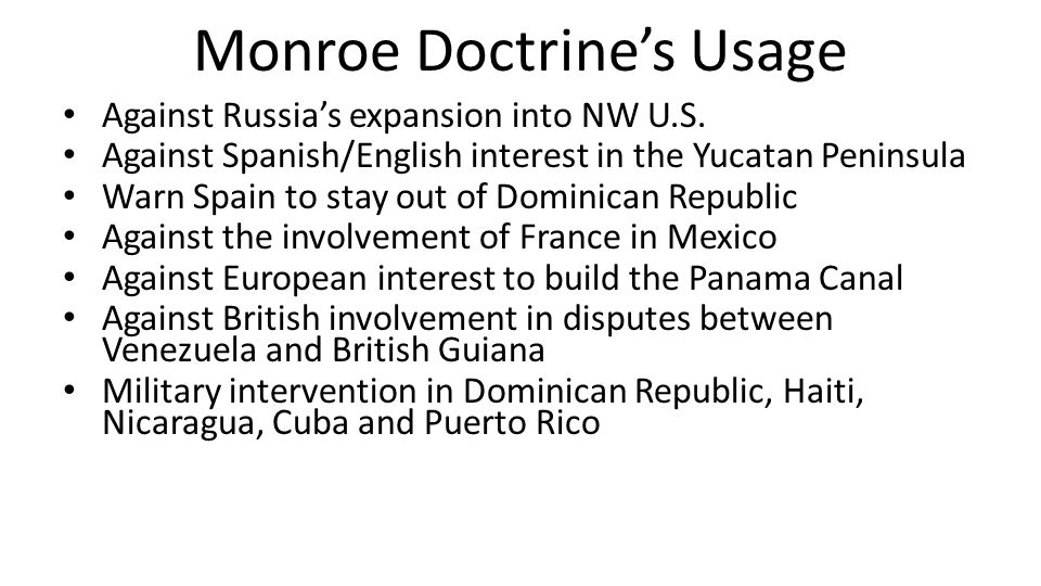 Monroe Doctrine's Usage Against Russia's expansion into NW U.S. Against Spanish/English interest in the Yucatan Peninsula Warn Spain to stay out of Do