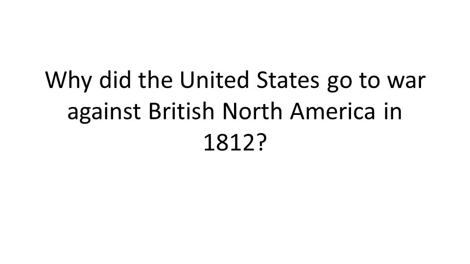 Why did the United States go to war against British North America in 1812?