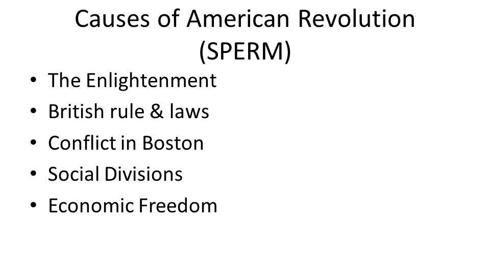Causes of American Revolution (SPERM) The Enlightenment British rule & laws Conflict in Boston Social Divisions Economic Freedom