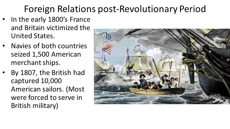 Foreign Relations post-Revolutionary Period In the early 1800's France and Britain victimized the United States. Navies of both countries seized 1,500