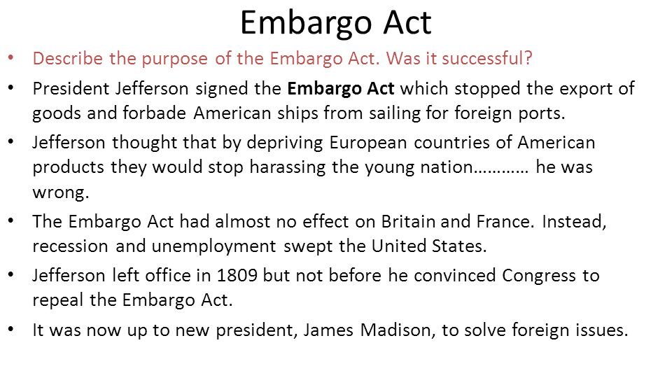 Embargo Act Describe the purpose of the Embargo Act. Was it successful? President Jefferson signed the Embargo Act which stopped the export of goods a