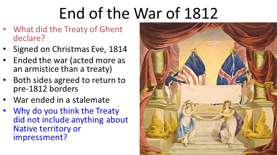 End of the War of 1812 What did the Treaty of Ghent declare? Signed on Christmas Eve, 1814 Ended the war (acted more as an armistice than a treaty) Bo