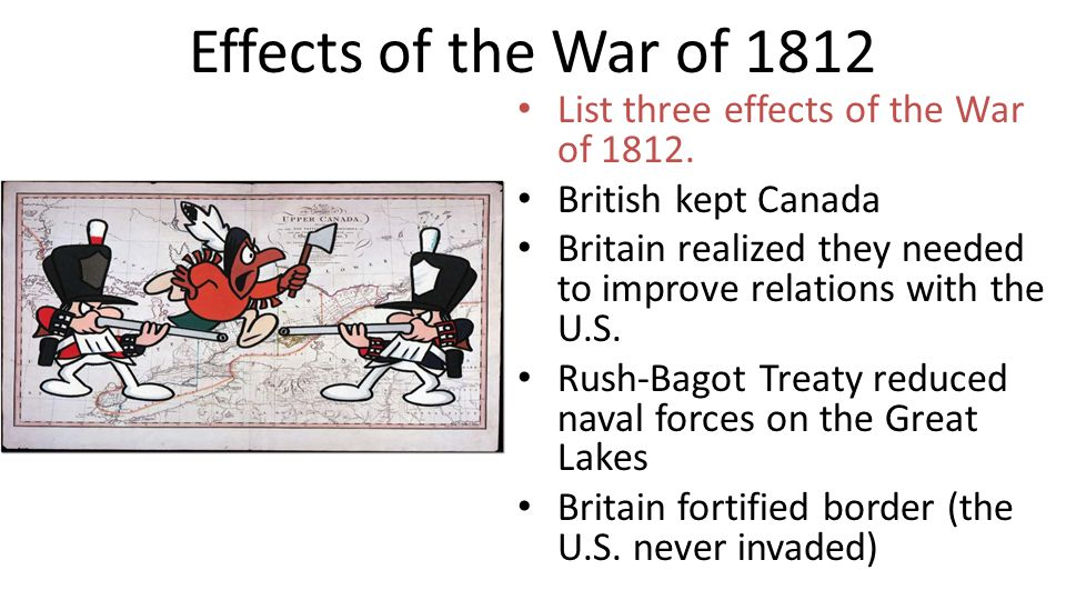 Effects of the War of 1812 List three effects of the War of 1812. British kept Canada Britain realized they needed to improve relations with the U.S.