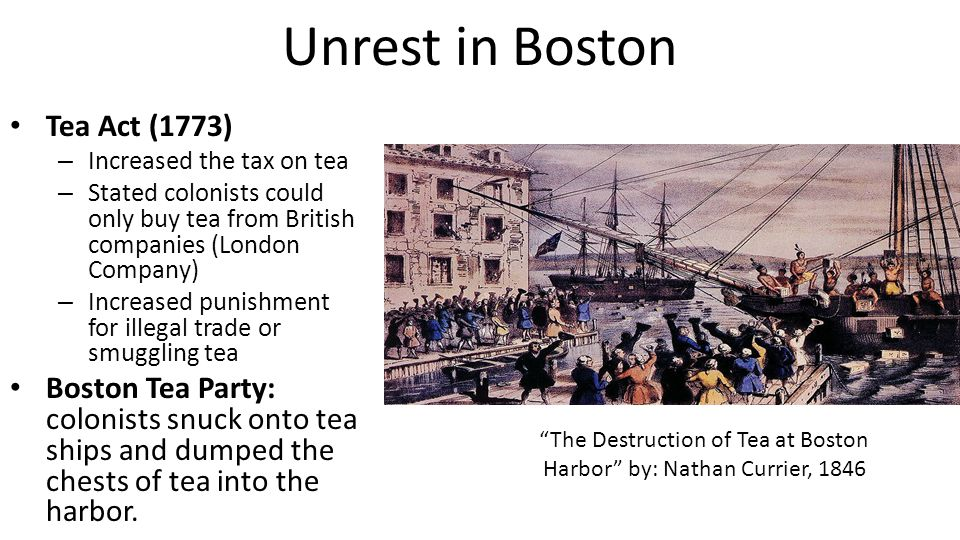 British Response to Tea Party In order to punish the colonists, Parliament passed the Coercive or Intolerable Acts (1774) – Boston Port Act: closed the Boston port until all tea had been repaid – Massachusetts Government Act: reinstate British control in MA; King appointed new governors & outlawed town meetings – Administration of Justice Act: allowed governors to move trials of accused royal officials to Great Britain if he believed the official could not get a fair trial in Massachusetts – Quartering Act: required colonists to provide housing for British soldiers – Quebec Act: Extended the boundaries of the British-controlled Quebec, west of the Mississippi River