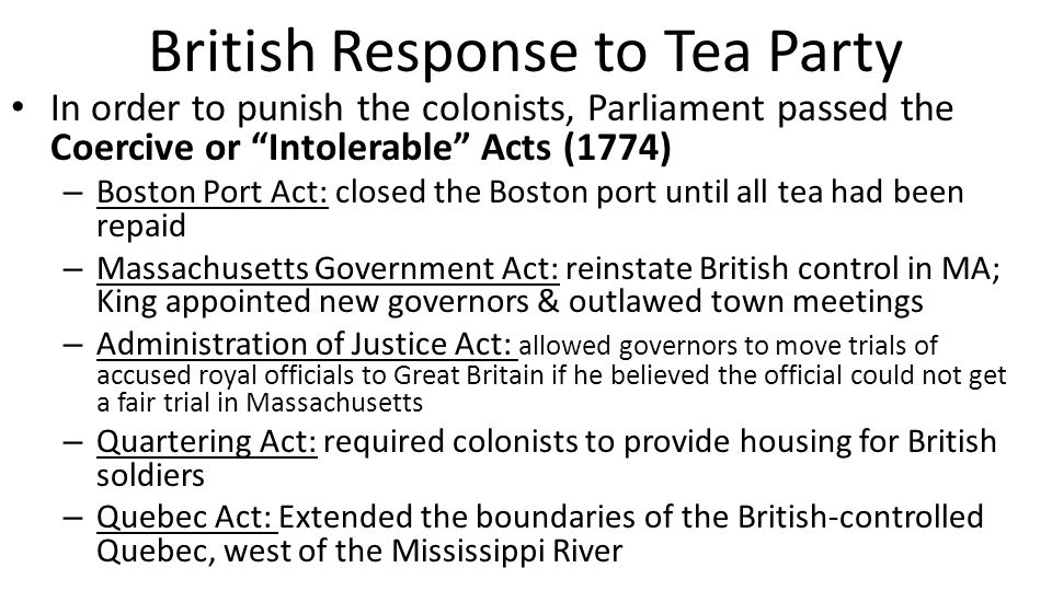 "British Response to Tea Party In order to punish the colonists, Parliament passed the Coercive or ""Intolerable"" Acts (1774) – Boston Port Act: closed"